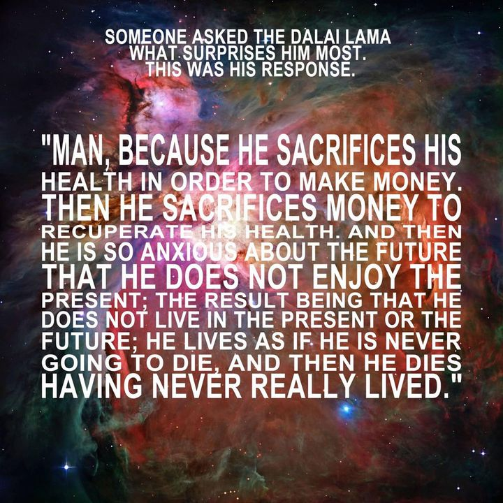 someone asked the dalai lama what surprises him most.  man, because he sacrifices his health in order to make money.  then he sacrifices money to recuperate his health. and then he is so anxious about the future that he does not enjoy the present; the result being that he does not live in the present or the future; he lives as if he is never going to die, and then he dies having never really lived.